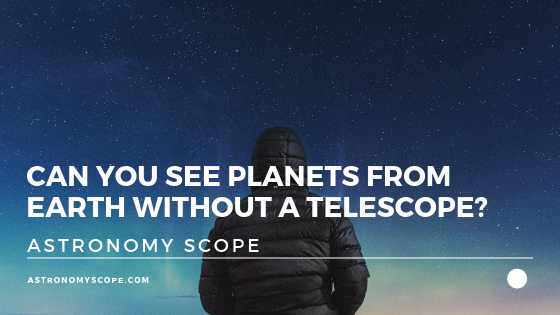 Can You See Planets From Earth Without A Telescope?