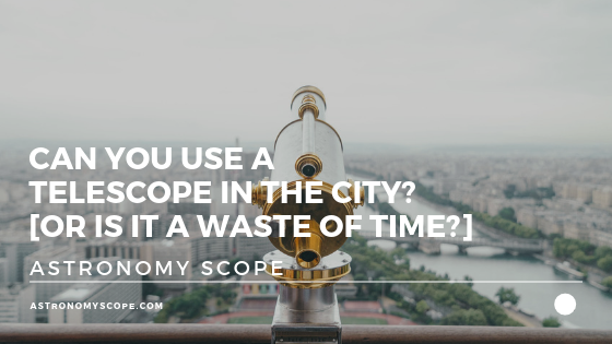 Can You Use a Telescope in the City [Is It A Waste Of Time]