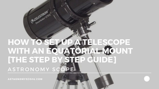 How To Set Up a Telescope with an Equatorial Mount [Guide]