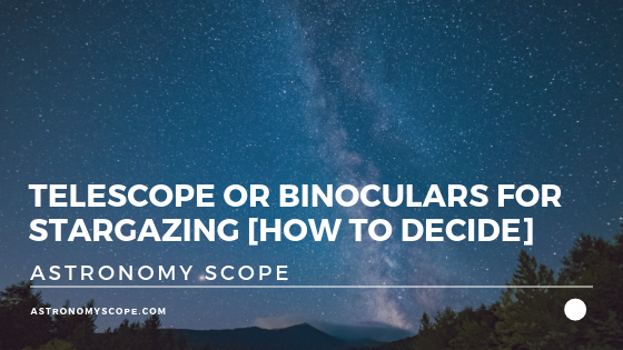 Telescope or Binoculars For Stargazing [How To Decide]
