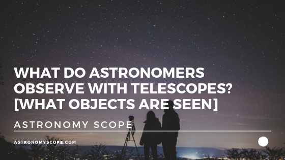 What Do Astronomers Observe With Telescopes [What Is Seen]