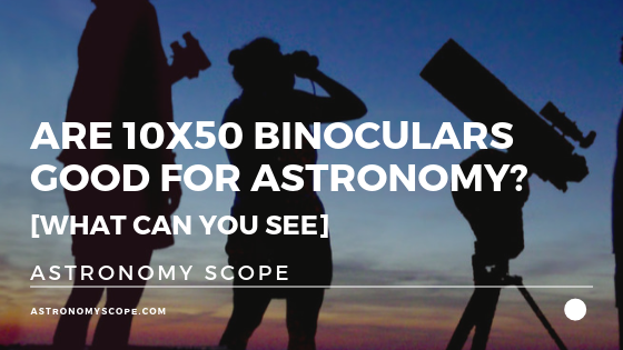 Are 10x50 Binoculars Good for Astronomy [What Can You See]