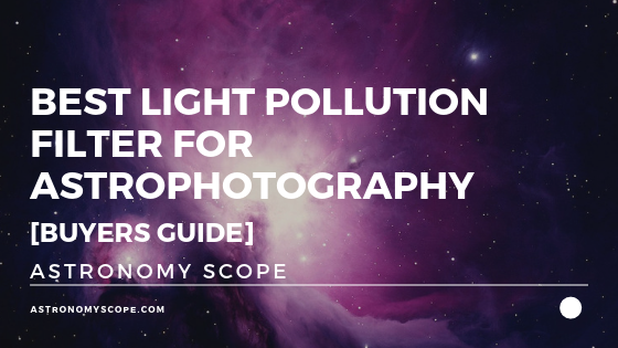Best Light Pollution Filter For Astrophotography [Buyers Guide]