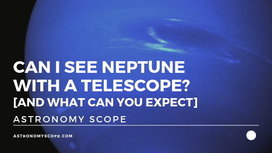 Can I See Neptune With A Telescope [And What Can You Expect]