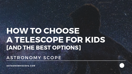 How To Choose A Telescope For Kids [And The Best Options]