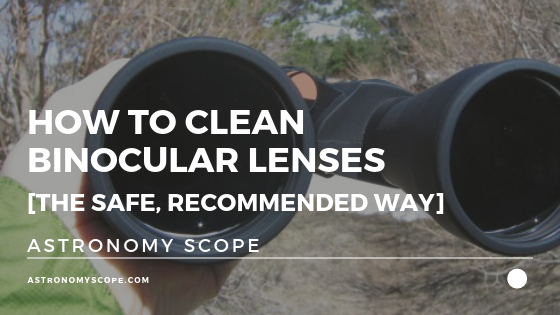 How To Clean Binocular Lenses [The Safe, Recommended Way]