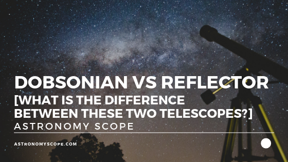 Dobsonian vs Reflector (Difference Between the Telescopes]