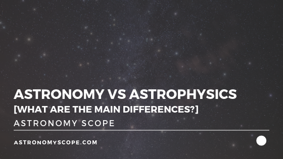 Astronomy vs Astrophysics [What Are The Main Differences?]