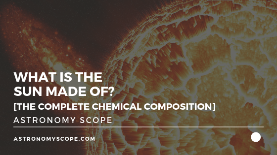 What Is The Sun Made Of? [The Complete Chemical Composition]