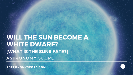Will The Sun Become A White Dwarf? [What Is The Suns Fate?]