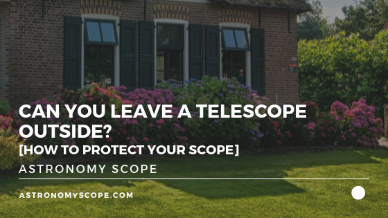 Can You Leave A Telescope Outside? [How To Protect Your Scope]