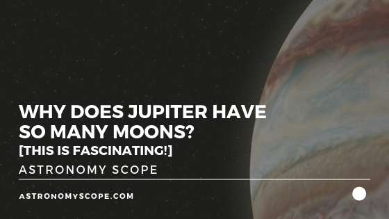 Why Does Jupiter Have So Many Moons? [This Is Fascinating!]