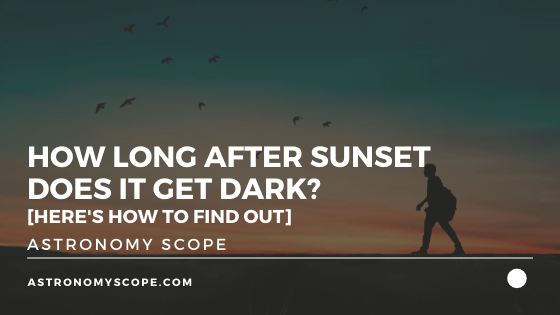 How Long After Sunset Does It Get Dark [Here's How To Find Out]