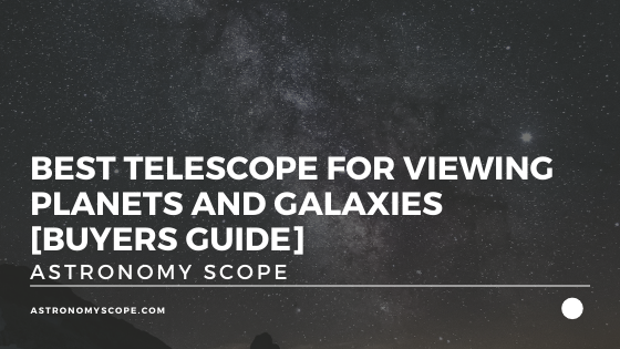 Best Telescope For Viewing Planets and Galaxies [Buyers Guide]