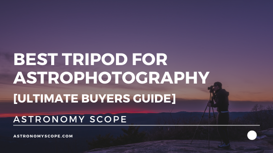 Best Tripod for Astrophotography [Ultimate Buyers Guide]