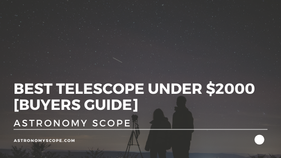 Best Telescope Under $2000 (Essential 2021 Buying Guide)