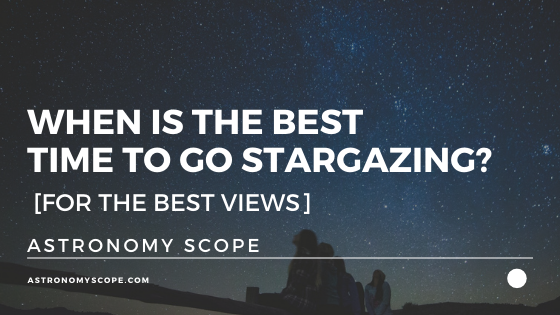 When Is The Best Time To Go Stargazing? [For The Best Views]