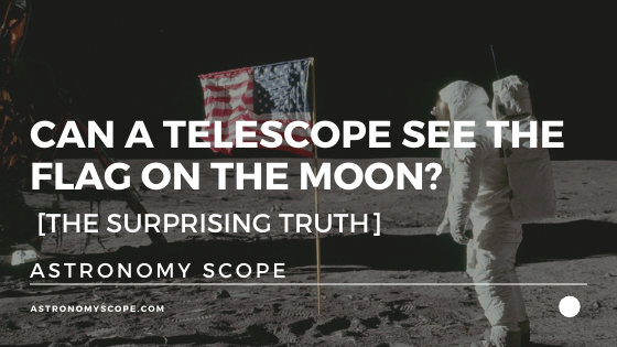 Can A Telescope See The Flag On The Moon? [The Surprising Truth]