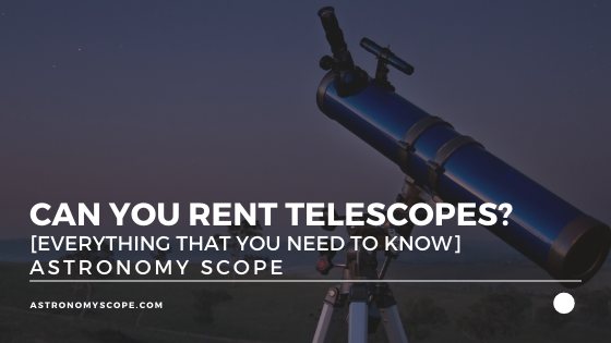 Can You Rent Telescopes? [Everything That You Need To Know]