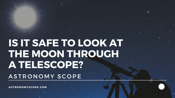 Is It Safe To Look At The Moon Through A Telescope?