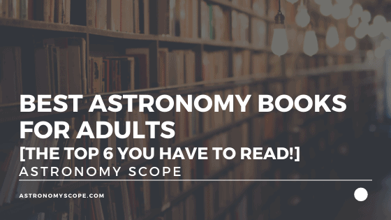 Best Astronomy Books For Adults [The Top 6 You Have To Read!]