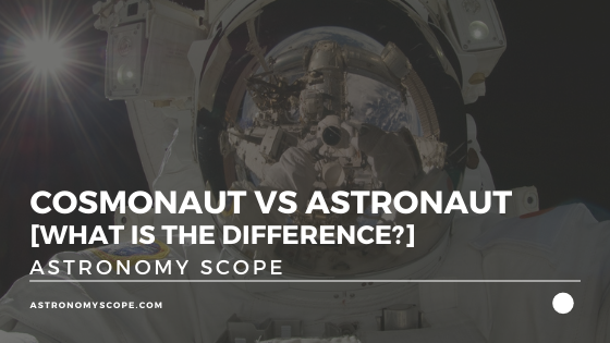 Cosmonaut Vs Astronaut [What Is The Difference?]