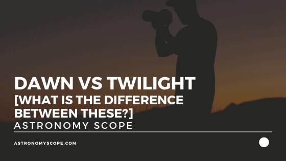 Dawn Vs Twilight [What Is The Difference Between These?]