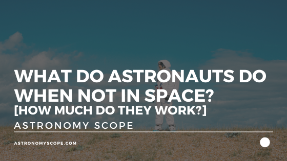 What Do Astronauts Do When Not In Space? [How Much Do They Work?]