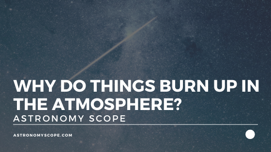 Why Do Things Burn Up In The Atmosphere? [All You Need To Know]