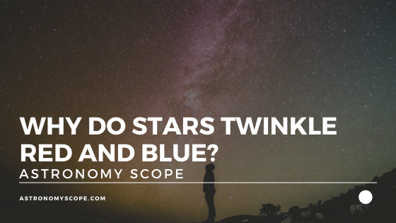 Why Do Stars Twinkle Red And Blue? [This Is Fascinating!]