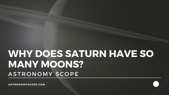 Why Does Saturn Have So Many Moons? [& What Are They Like?]