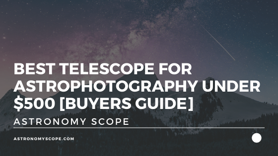 Best Telescope For Astrophotography Under $500 [Buyers Guide]